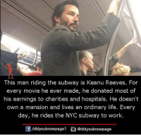 keanu reeves: This man riding the subway is Keanu Reeves. For  every movie he ever made, he donated most of  his earnings to charities and hospitals. He doesn't  own a mansion and lives an ordinary life. Every  day, he rides the NYC subway to work  団/d.dyouknowpagel  O@didyouknowpage