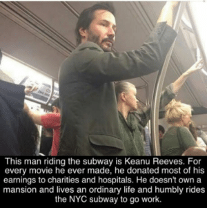 Life, Subway, and Work: This man riding the subway is Keanu Reeves. For  every movie he ever made, he donated most of his  earnings to charities and hospitals. He doesn't own a  mansion and lives an ordinary life and humbly rides  the NYC subway to go work Good guy