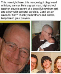Beautiful, School, and Teacher: This man right here, this man just got diagnosed  with lung cancer. He's a great man, high school  teacher, devote parent of a beautiful newborn girl,  and a boy with cerebral paralisis. Can l get an  amen for him? Thank you brothers and sisters,  keep him in your prayers.