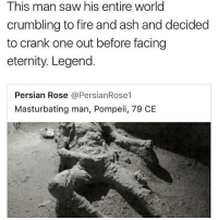Busting all kindzzz of ashy nuts... all kiiiindz • ➫➫➫ Follow @Staggering for more funny posts daily!: This man saw his entire world  crumbling to fire and ash and decided  to crank one out before facing  eternity. Legend.  Persian Rose @PersianRose1  Masturbating man, Pompeii, 79 CE Busting all kindzzz of ashy nuts... all kiiiindz • ➫➫➫ Follow @Staggering for more funny posts daily!