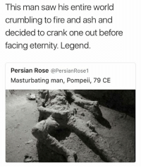 Legend (twitter: Andredoesthings): This man saw his entire world  crumbling to fire and ash and  decided to crank one out before  facing eternity. Legend.  Persian Rose @PersianRose1  Masturbating man, Pompeii, 79 CE Legend (twitter: Andredoesthings)