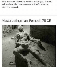 my hero: This man saw his entire world crumbling to fire and  ash and decided to crank one out before facing  eternity. Legend.  Masturbating man, Pompeii, 79 CE  gh my hero
