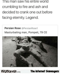<p>Funny Friday guffaws  A funny picture collection  PMSLweb </p>: This man saw his entire world  crumbling to fire and ash and  decided to crank one out before  facing eternity. Legend.  Persian Rose @PersianRose1  Masturbating man, Pompeii, 79 CE  Pinsive.comThe Iintemet Scavengers <p>Funny Friday guffaws  A funny picture collection  PMSLweb </p>