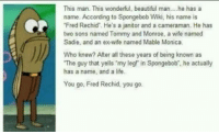 """Brilliant!: This man. This wonderful, beautiful man....he has a  name. According to Spongebob Wiki, his name is  Fred Rechid'. He's a janitor and a cameraman. He has  two sons named Tommy and Monroe, a wife named  Sadie, and an ex-wife named Mable Monica.  Who knew? After all these years of being known as  The guy that yells """"my leg? in Spongebob"""", he actually  has a name, and a life.  You go, Fred Rechid, you go. Brilliant!"""