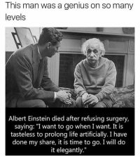 """Albert Einstein, Memes, and Einstein: This man was a genius on so many  levels  Albert Einstein died after refusing surgery,  saying: """"I want to go when I want. It is  tasteless to prolong life artificially. I have  done my share, it is time to go. I will do  it elegantly."""" Really makes you think 🤔"""