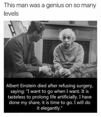 """Albert Einstein, Life, and Memes: This man was a genius on so many  levels  Albert Einstein died after refusing surgery,  saying: """"I want to go when I want. It is  tasteless to prolong life artificially. I have  done my share, it is time to go. I will do  it elegantly."""" I respect this is on so many levels, but I also understand that humans are artificial creatures created from something not of this planet. So our natural state is artificial from the beginning 💭. standup911"""