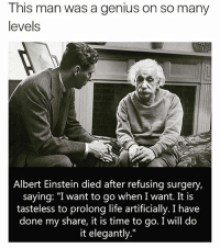 """Albert Einstein, Life, and Memes: This man was a genius on so many  levels  Albert Einstein died after refusing surgery,  saying: """"I want to go when I want. It is  tasteless to prolong life artificially. I have  done my share, it is time to go. I will do  it elegantly."""" thegoodquote 🌻"""