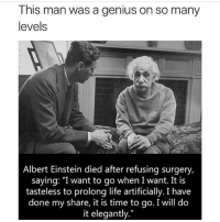 """Albert Einstein, Life, and Memes: This man was a genius on so many  levels  Albert Einstein died after refusing surgery,  saying: """"I want to go when I want. It is  tasteless to prolong life artificially. I have  done my share, it is time to go. I will do  it elegantly."""""""
