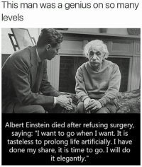 """Albert Einstein, Memes, and Einstein: This man was a genius on so many  levels  Albert Einstein died after refusing surgery,  saying: """"I want to go when I want. It is  tasteless to prolong life artificially. I have  done my share, it is time to go. I will do  it elegantly."""""""