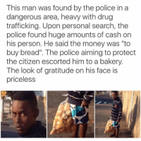 """Dank, Drugs, and Money: This man was found by the police in a  dangerous area, heavy with drug  trafficking. Upon personal search, the  police found huge amounts of cash on  his person. He said the money was """"to  buy bread"""". The police aiming to protect  the citizen escorted him to a bakery.  The look of gratitude on his face is  priceless"""