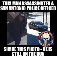 Memes, Police, and Blue: THIS MANASSASSINATEDA  SAN ANTONIO POLICE OFFICER  TIVATTE.  SHARE THIS PHOTO-HEIS  STILL ON THE RUN YOU can help bring this man to justice. If you live in TEXAS or know anyone in TEXAS you need to make sure everyone you know sees this.  We back the blue.   Cold Dead Hands