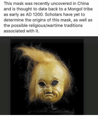 Memes, True, and China: This mask was recently uncovered in China  and is thought to date back to a Mongol tribe  as early as AD 1200. Scholars have yet to  determine the origins of this mask, as well as  the possible religious/wartime traditions  associated with it. Who is he @true.hollywood