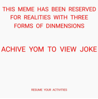 Meme, Resume, and Been: THIS MEME HAS BEEN RESERVED  FOR REALITIES WITH THREE  FORMSOF DINMENSIONS  ACHIVE YOM TO VIEW JOKE  RESUME YOUR ACTIVITIES <p>ĐĮŇ/\/\Əѧİ0ŃŞ necessary</p>