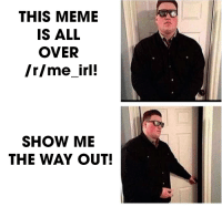 me irl: THIS MEME  IS ALL  OVER  /r/meirl!  SHOW ME  THE WAY OUT! me irl