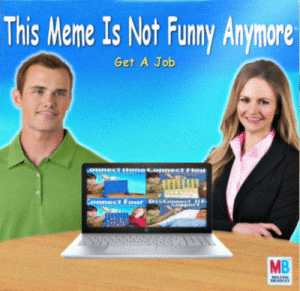 Dank, Funny, and Meme: This Meme Is Not Funny Anymore  Get A Job  onnect oneconnect rou  Connect Four Disconnect  upport  MB  MLTON  HANLEY Brought to you by MB by Jakeb19 FOLLOW 4 MORE MEMES.