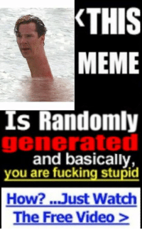 Fucking: THIS  MEME  Is Randomly  generated  and basically,  you are fucking stupid  How? ...Just Watch  The Free Video