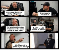 "Meme, Add, and Via: This meme should be  side-by-side panels  This meme is  fine as it is!  But side-by-side makes  it look more like we're  yelling at each other!  But it's an odd  number of panels!  We'll just add a I  panel of you leaving! <p>6 panel version of this. Worth investing? via /r/MemeEconomy <a href=""https://ift.tt/2HuBEtP"">https://ift.tt/2HuBEtP</a></p>"