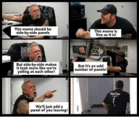 "Meme, Memes, and Add: This meme should be  side-by-side panels  This meme is  fine as it is!  But side-by-side makes  it look more like we're  yelling at each other!  But it's an odd  number of panels!  We'll just add a I  panel of you leaving! <p>This meme isn't fine as it is via /r/memes <a href=""https://ift.tt/2EBwSr4"">https://ift.tt/2EBwSr4</a></p>"