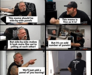 Meme, Irl, and Me IRL: This meme should be  side-by-side panels  This meme is  fine as it is!  AL NEW  But side-by-side makes  it look more like we're  yelling at each other!  But it's an odd  number of panels!  NEAT  We'll just add a  panel of you leaving!  abuei0 me_irl