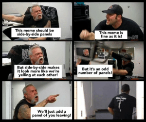 me irl by PandaGD FOLLOW 4 MORE MEMES.: This meme should be  side-by-side panels  This meme is  fine as it is!  ALL NEW  RCAN CHOPPCR  EXT THURS 98  MBCAN  NEXT  But side-by-side makes  it look more like we're  yelling at each other!  But it's an odd  number of panels!  AMERICANCH  e  NEXT THURS 9  We'll just add a  panel of you leaving!  ohuei0  NOuntu me irl by PandaGD FOLLOW 4 MORE MEMES.