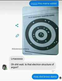Brooo: this meme xdddd  POLICE DEPARTMENT SHOOTING RANGE  @dickenzuccerberg  Lmaooooo  Oh shit wait. Is that electron structure of  argon?  Holy shit brooo damn