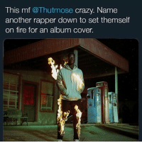 Crazy, Fire, and Memes: This mf @Thutmose crazy. Name  another rapper down to set themself  on fire for an album cover. 😂@thutmose how you so calm on fire?? The mixtape is 🔥 though
