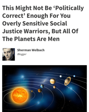 sorairo-deizu:  nasa-official: the moment before your masculinity shatters  *ahem* : This Might Not Be 'Politically  Correct' Enough For You  Overly Sensitive Social  Justice Warriors, But All Of  The Planets Are Men  Sherman Welbach  Blogger sorairo-deizu:  nasa-official: the moment before your masculinity shatters  *ahem*