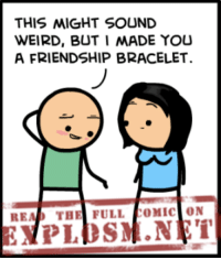 Dank, Friends, and Http: THIS MIGHT SOUND  WEIRD, BUT I MADE YOU  A FRIENDSHIP BRACELET  READ THE FULL  OMIC ON Awww! How sweet is that?! If you're really our friend, you'll read the rest of today's comic over on our website: http://explosm.net/comics/4455/