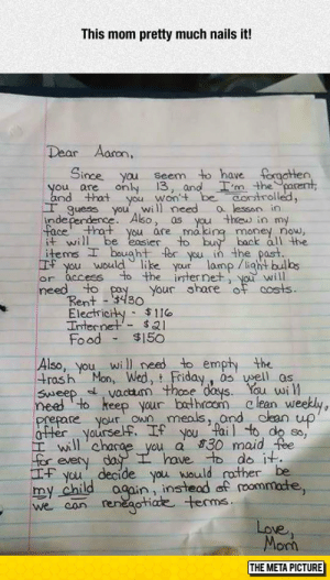 srsfunny:  Well Done, Mom: This mom pretty much nails it!  Dear Aaron,  Since yau seem to have forgatten  m thearent,  ou are only 13, and  and that you won'+  エguess you, will need alesson in  Aso, as  thaw in my  face that you are makina maney now,  will be easier to buy back all the  items  you would like your lomp llight bulbs  or access  ht for you in the past  the internet, yo will  need to pay your share of costs  Rent3430  Electricity $11o  Internel$21  Food$150  Also, you will need to empty the  trash Mon, Wed, Friday, susell os  ou w  vour balhroom c lean w  prepare vour oWn mels, ond dlean uo  will, chace you a 830 maid the  have. to do it  you' decide you  would rther be  my child ogain, insteadaf roommade,  we ean  Love  on  THE META PICTURE srsfunny:  Well Done, Mom
