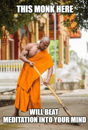 laughoutloud-club:  Anyone wants to learn how to meditate?: THIS MONK HERE*  WILL BEAT  MEDITATION INTO YOUR MIND laughoutloud-club:  Anyone wants to learn how to meditate?