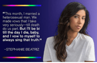 "Death, Truth, and Baby: ""This month, I married a  heterosexual man. We  made vows that I take  very seriously-till death  do us part. But I'll be bi  till the day I die, baby,  and I vow to myself to  always sing that truth.""  -STEPHANIE BEATRIZ"