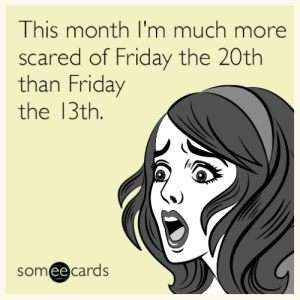 Friday, Friday the 13th, and Someecards: This month I'm much more  scared of Friday the 20th  than Friday  the 13th.  someecards This month I'm much more scared of Friday the 20th than Friday the 13th.