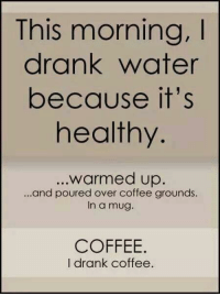 Dank, Coffee, and Water: This morning,I  drank water  because it's  healthy  .warmed up.  ...and poured over coffee grounds.  In a mug.  COFFEE.  I drank coffee.