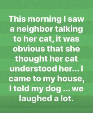 Memes, My House, and Saw: This morning I saw  a neighbor talking  to her cat, it was  obvious that she  thought her cat  understood her...l  came to my house,  I told my dog.. we  aughed a lot.