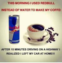Driving, Meme, and Target: THIS MORNING I USED REDBULL  INSTEAD OF WATER TO MAKE MY COFFE!  ull  ENERG  Vitolizes body ond  AFTER 15 MINUTES DRIVING ON A HIGHWAY I  REALIZED I LEFT MY CAR AT HOME!!! metalgf:Just had a glimpse of my alternate reality where I am the mom that made this meme