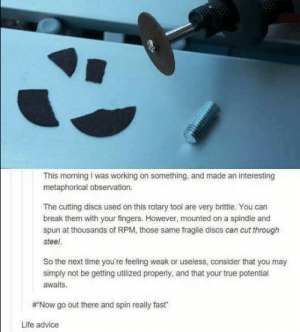 20+ Funny Tumblr Posts Show Why Everyone Loves Tumblr (Episode #184): This morning I was working on something, and made an interesting  metaphorical observation  The cutting discs used on this rotary tool are very brittle. You can  break them with your fingers. However, mounted on a spindle and  spun at thousands of RPM, those same fragile discs can cut through  steel.  So the next time you're feeling weak or useless, consider that you may  simply not be getting utilized properly, and that your true potential  awaits.  Now go out there and spin really fast  Life advice 20+ Funny Tumblr Posts Show Why Everyone Loves Tumblr (Episode #184)