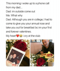 Club, College, and Dad: This morning i woke up to a phone call  from my dad...  Dad: im outside come out  Me: What why  Dad: Although you are in college, I had to  come to give you your annual rose and  take you out for breakfast bc im your first  and forever valentines.  My hearti cry at the club dad's are your first loves.