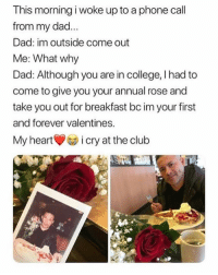 Club, College, and Cute: This morning i woke up to a phone call  from my dad  Dad: im outside come out  Me: What why  Dad: Although you are in college, I had to  come to give you your annual rose and  take you out for breakfast bc im your first  and forever valentines.  My hearticry at the club Her dad is so cute tho 😍 @peopleareamazing for more adorable memes dad family parenting flowers love