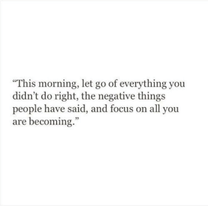 "Let Go Of: ""This morning, let go of everything you  didn't do right, the negative things  people have said, and focus on all you  are becoming."""