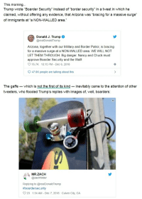 """Politics, Arizona, and Images: This morning...  Trump wrote """"Boarder Security"""" instead of """"border security"""" in a tweet in which he  claimed, without offering any evidence, that Arizona was """"bracing for a massive surge""""  of immigrants at """"a NON-WALLED area.""""  Donald J. Trump  @realDonaldTrump  Arizona, together with our Military and Border Patrol, is bracing  for a massive surge at a NON-WALLED area. WE WILL NOT  LET THEM THROUGH. Big danger. Nancy and Chuck must  approve Boarder Security and the Wall  76.7K 10:15 PM- Dec 6, 2018  47.6K people are talking about this  The gaffe-which is not the first of its kind-inevitably came to the attention of other  tweeters, who flooded Trump's replies with images of, well, boarders:  MR.ZACH  @zachhilder  Replying to @realDonaldTrump  #boardersecurity  23 1:54 AM - Dec 7, 2018- Culver City, CA"""