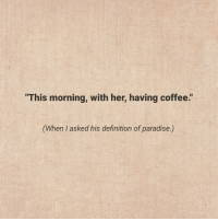 "having coffee: ""This morning, with her, having coffee.""  his definition of paradise)"