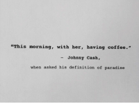 "having coffee: ""This morning, with her, having coffee.""  - Johnny Cash,  when asked his definition of paradise"