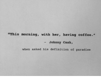 "Johnny Cash: ""This morning, with her, having coffee.""  - Johnny Cash,  when asked his definition of paradise"