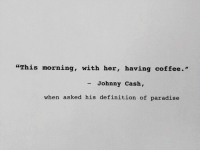 "having coffee: ""This morning, with her, having coffee.'""  - Johnny Cash,  when asked his definition of paradise"