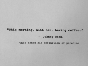 "Paradise: ""This morning, with her, having coffee.""  - Johnny Cash,  when asked his definition of paradise"
