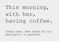 Happy Valentine's Day. Merica: This morning,  with her  having coffee  Johnny Cash, when asked for his  description of paradise Happy Valentine's Day. Merica