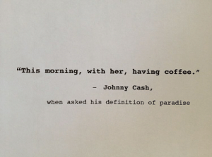 """Paradise, Coffee, and Definition: """"This morning, with her, having coffee.""""  Johnny Cash,  when asked his definition of paradise"""