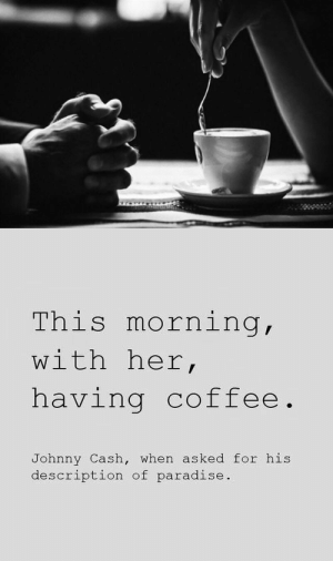 Johnny Cash: This morning,  with her,  having coffee.  Johnny Cash, when asked for his  description of paradise.