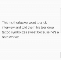 Job Interview, Latinos, and Memes: This motherfucker went to a job  interview and told them his tear drop  tattoo symbolizes sweat because he's a  hard worker Lmaoo 😂😂😂😂😂😂 🔥 Follow Us 👉 @latinoswithattitude 🔥 latinosbelike latinasbelike latinoproblems mexicansbelike mexican mexicanproblems hispanicsbelike hispanic hispanicproblems latina latinas latino latinos hispanicsbelike