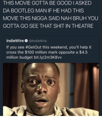 Bootleg, Memes, and The 100: THIS MOVIE GOTTA BE GOOD I ASKED  DA BOOTLEG MAN IF HE HAD THIS  MOVIE THIS NIGGA SAID NAH BRUH YOU  GOTTA GO SEE THAT SHIT IN THEATRE  IndieWire  @IndieWire  If you see #Getout this weekend, you'll help it  cross the $100 million mark opposite a  $4.5  million budget bit.ly/2m3K8vv The memes and racial tension are giving this movie a whole heap of free promo 😂😂😂🔥🤑💰🏃 IssaHit 🔨